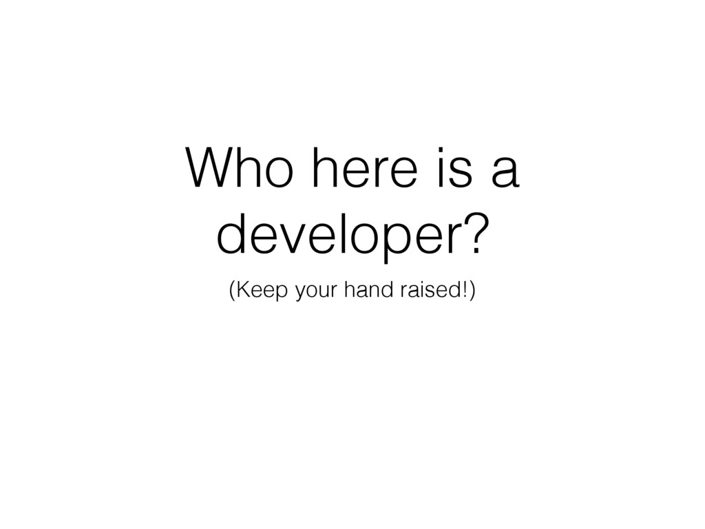 Who here is a developer? (Keep your hand raised...