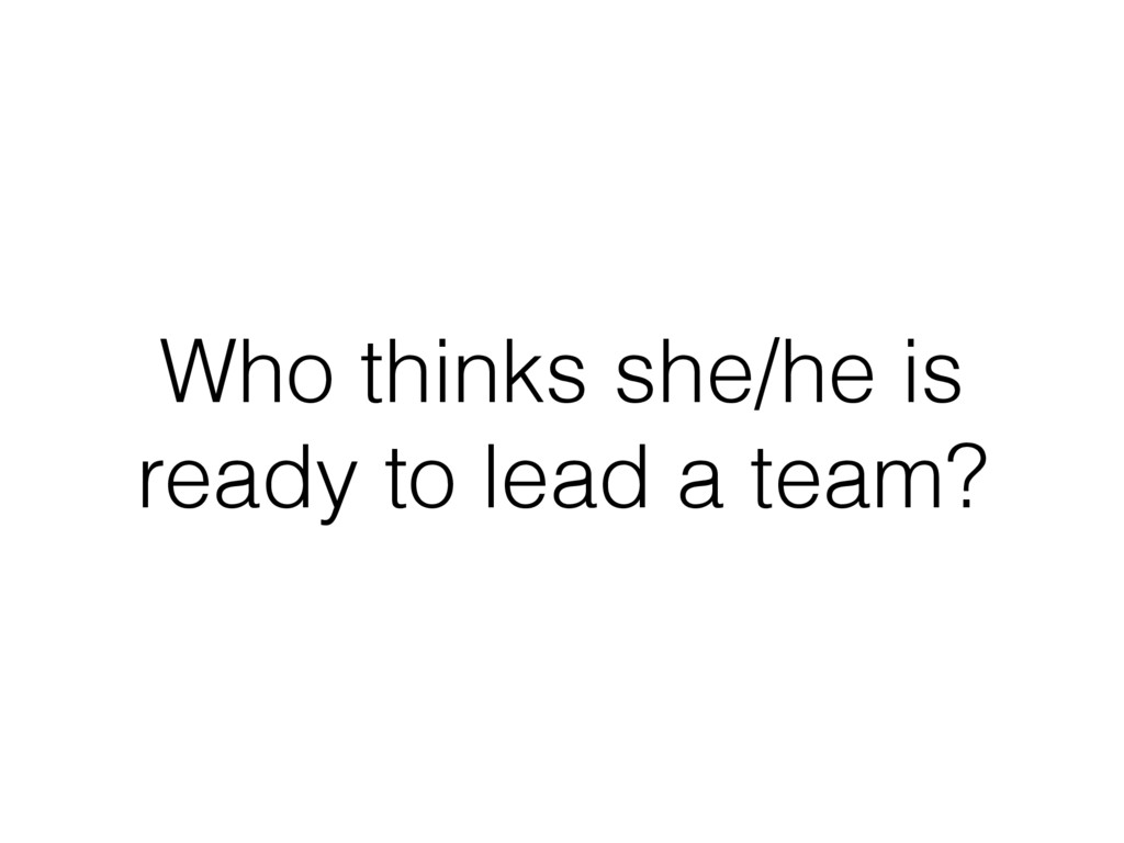 Who thinks she/he is ready to lead a team?