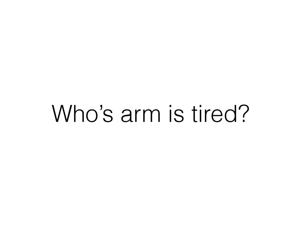 Who's arm is tired?