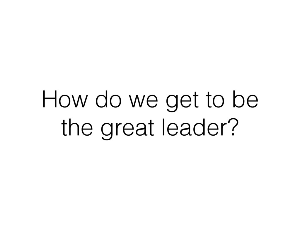 How do we get to be the great leader?