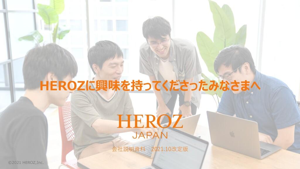HEROZに興味を持ってくださったみなさまへ 会社説明資料 2021.10改定版 ©2021 ...