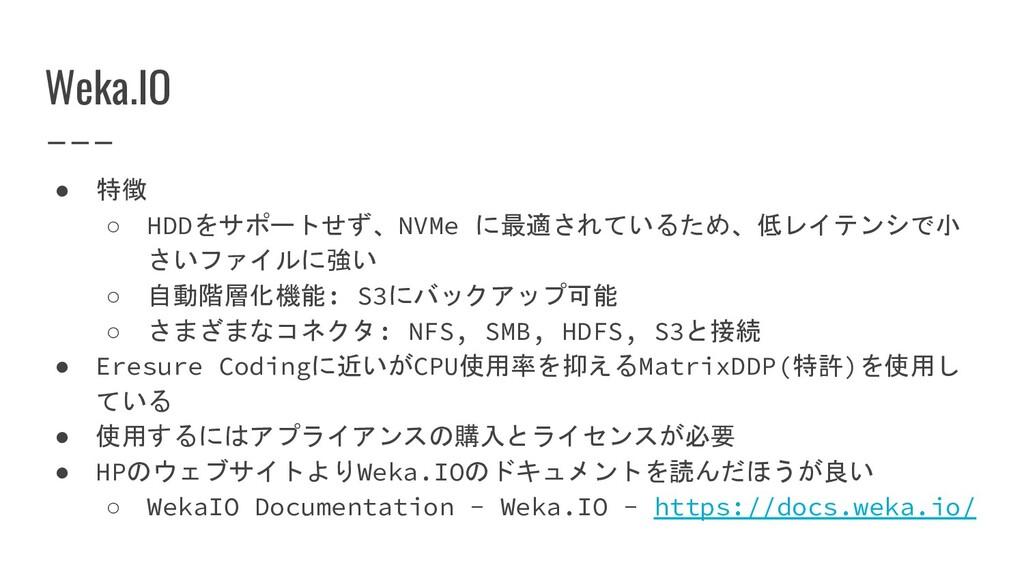 Weka.IO ● 特徴 ○ HDDをサポートせず、NVMe に最適されているため、低レイテン...
