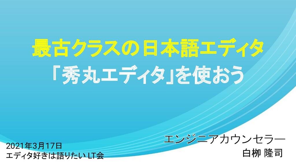 最古クラスの日本語エディタ 「秀丸エディタ」を使おう 白栁 隆司 2021年3月17日 エディ...