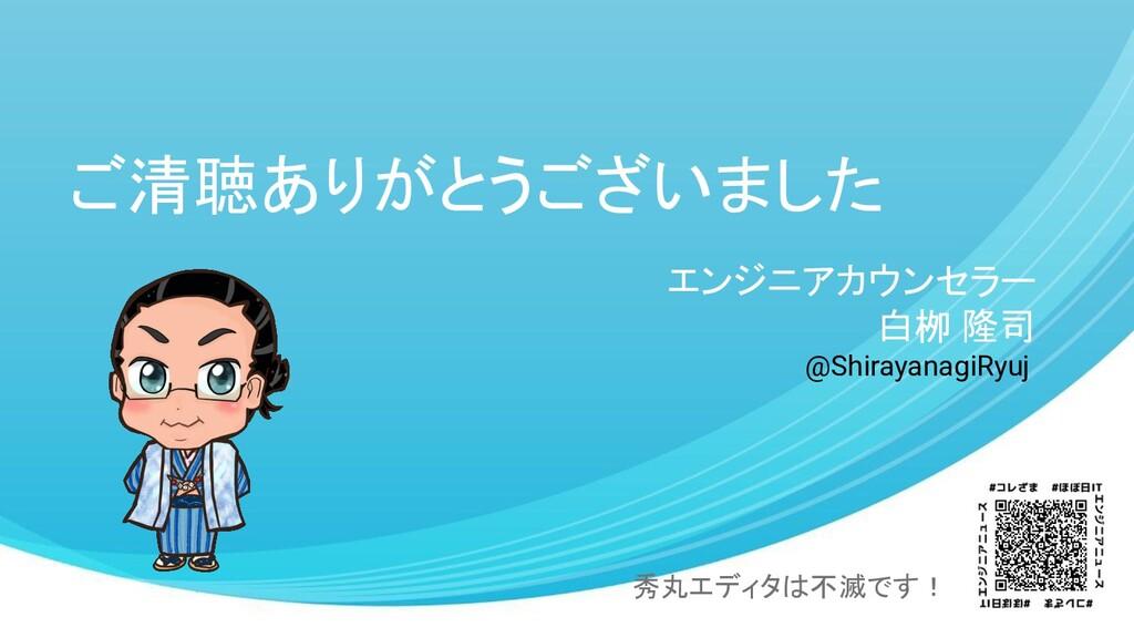 ご清聴ありがとうございました エンジニアカウンセラー 白栁 隆司 秀丸エディタは不滅です! @...