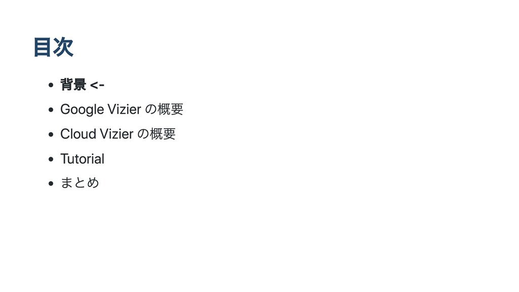 ⽬次 背景 <- Google Vizier の概要 Cloud Vizier の概要 Tut...