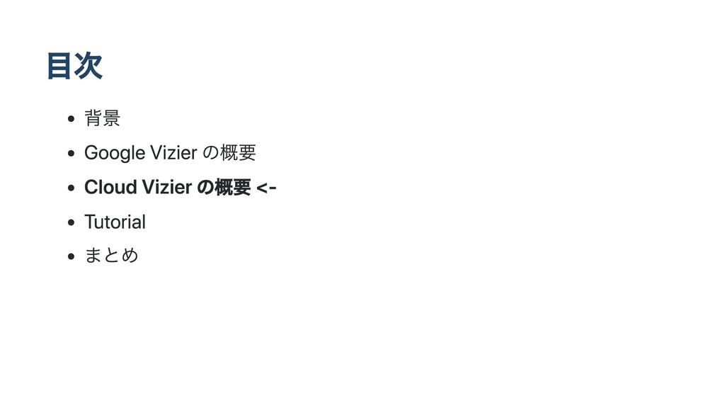 ⽬次 背景 Google Vizier の概要 Cloud Vizier の概要 <- Tut...