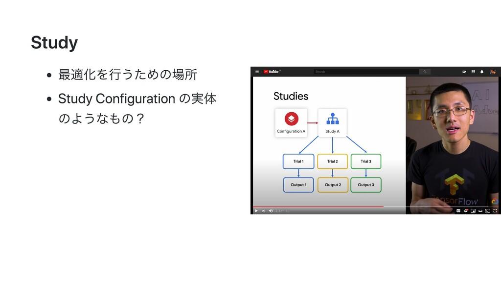 Study 最適化を⾏うための場所 Study Configuration の実体 のようなも...
