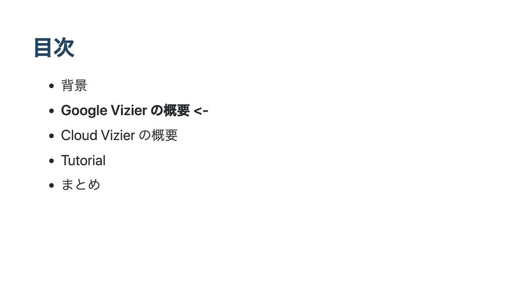 ⽬次 背景 Google Vizier の概要 <- Cloud Vizier の概要 Tut...