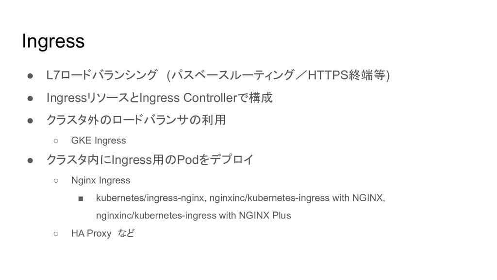 Ingress ● L7ロードバランシング (パスベースルーティング/HTTPS終端等) ● ...