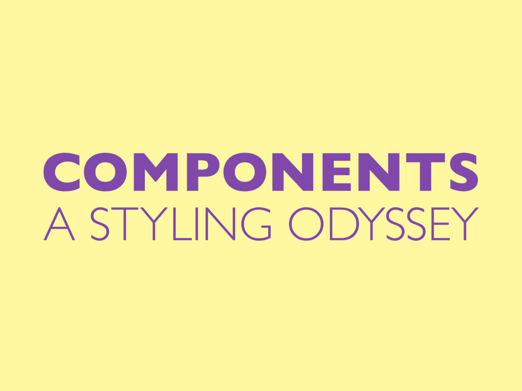 COMPONENTS A STYLING ODYSSEY