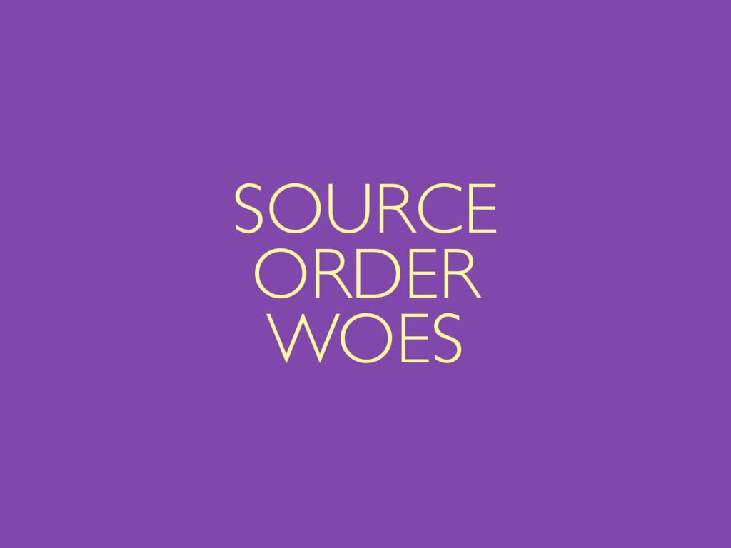 SOURCE ORDER WOES