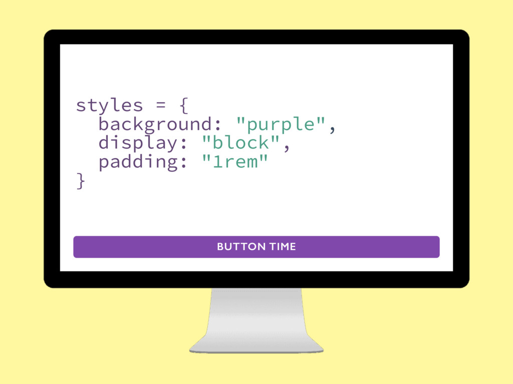 "BUTTON TIME styles = { background: ""purple"", di..."