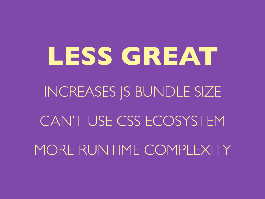 INCREASES JS BUNDLE SIZE CAN'T USE CSS ECOSYSTE...