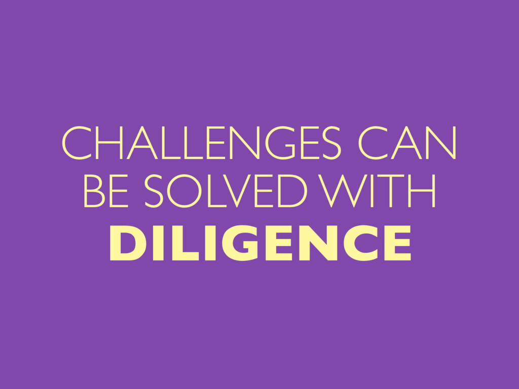 CHALLENGES CAN BE SOLVED WITH DILIGENCE