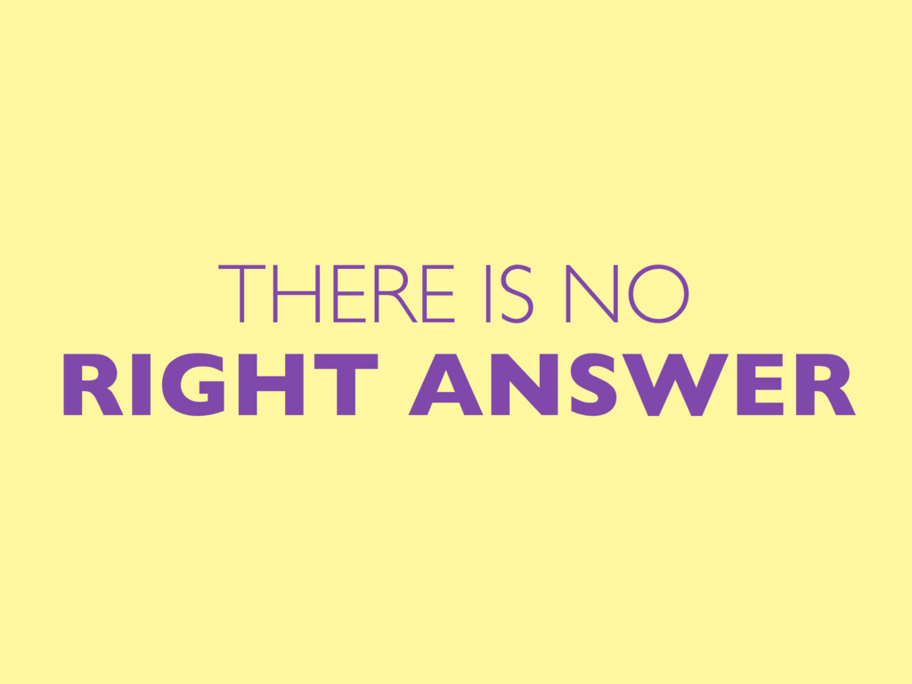 THERE IS NO RIGHT ANSWER