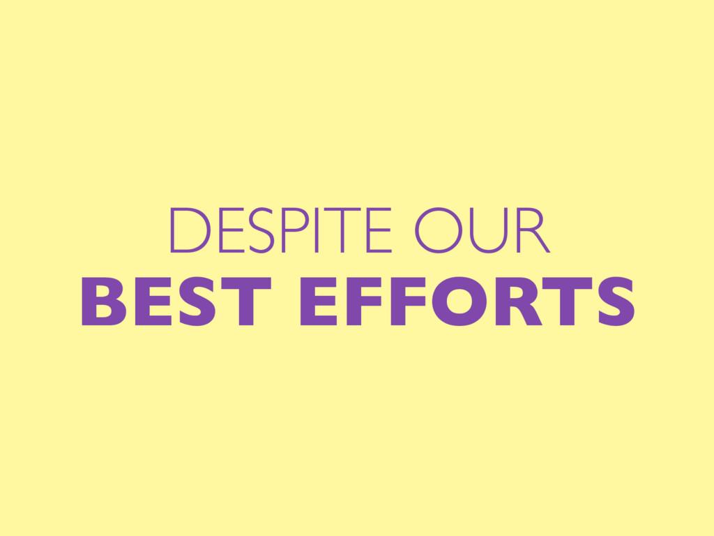 DESPITE OUR BEST EFFORTS