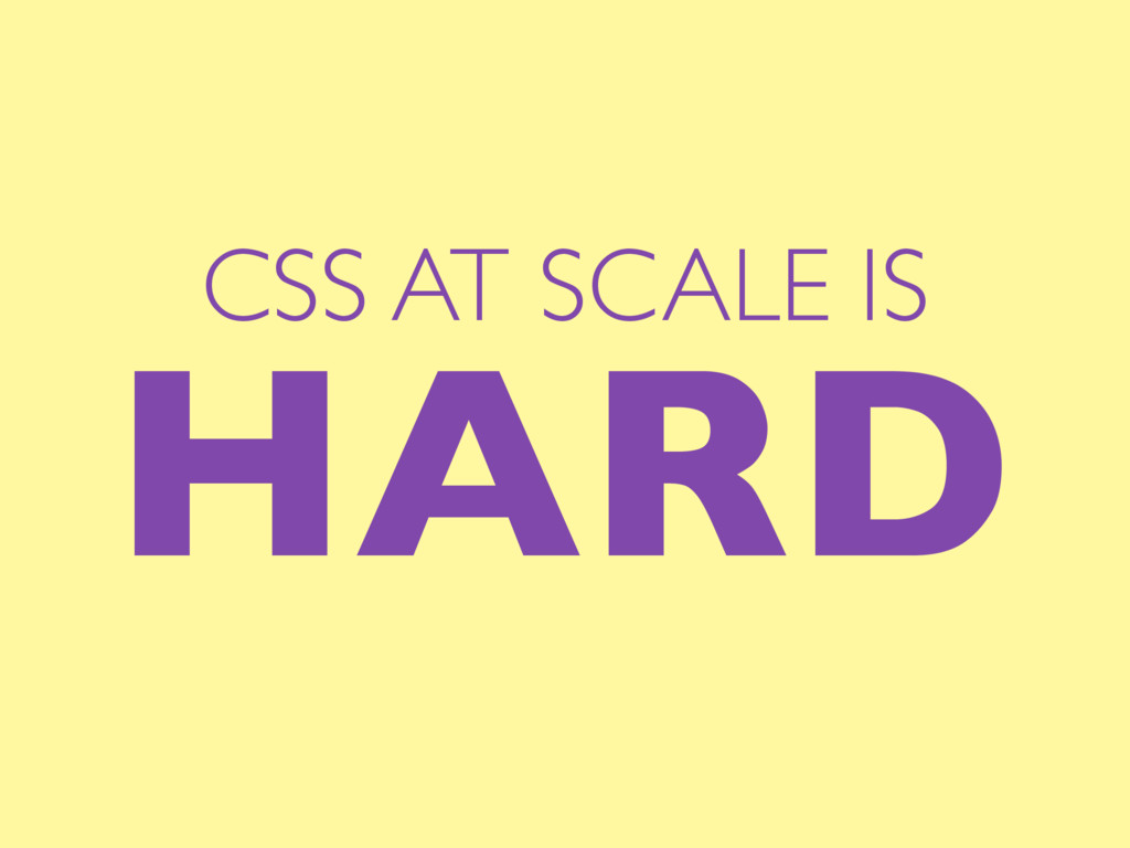CSS AT SCALE IS HARD