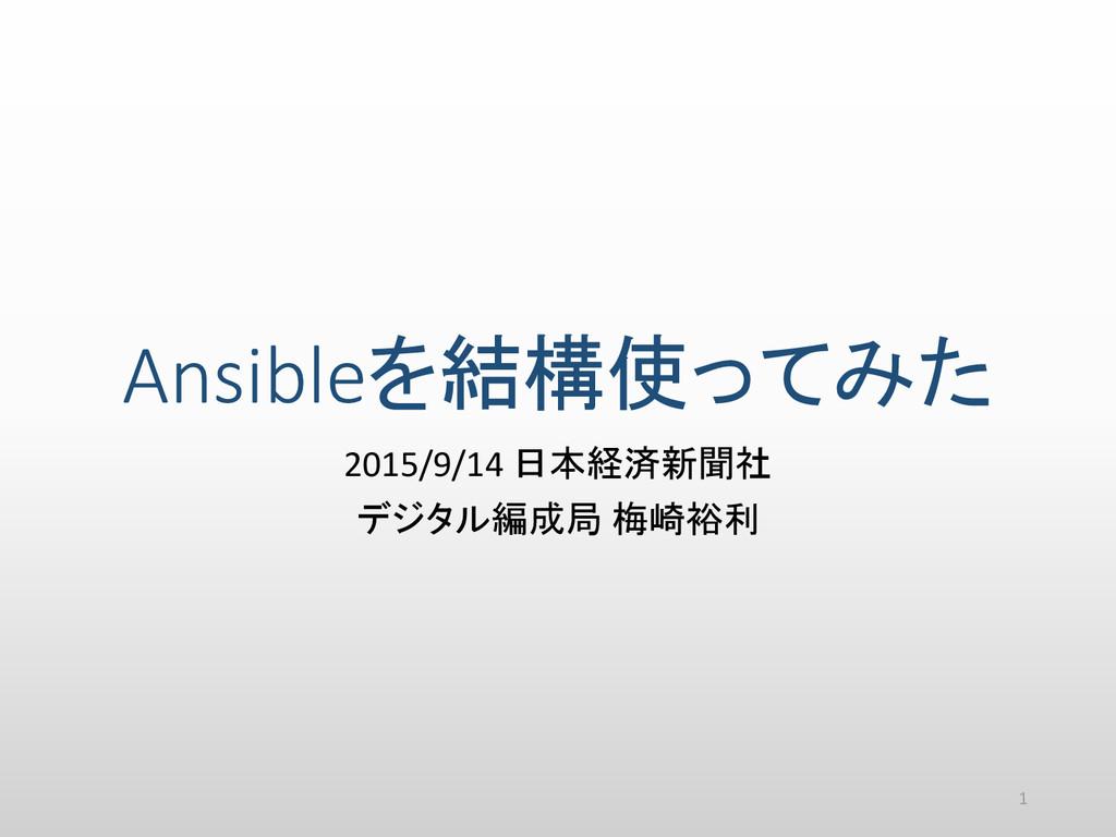 Ansibleを結構使ってみた 2015/9/14 日本経済新聞社 デジタル編成局 梅崎裕利 1