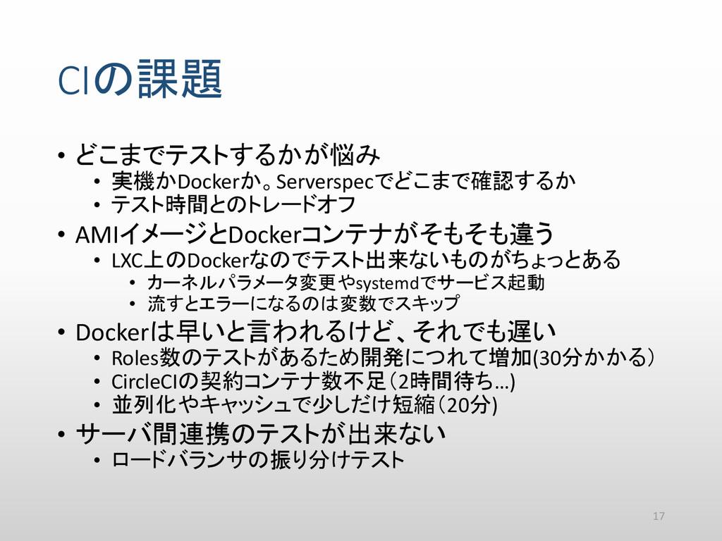 CIの課題 • どこまでテストするかが悩み • 実機かDockerか。Serverspecでど...