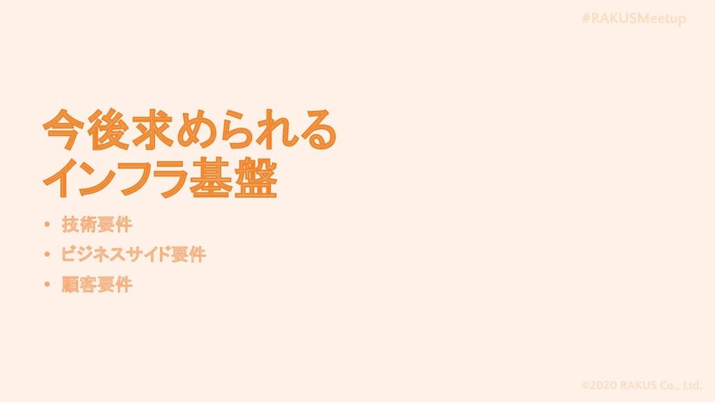 #RAKUSMeetup ©2020 RAKUS Co., Ltd. 今後求められる インフラ...