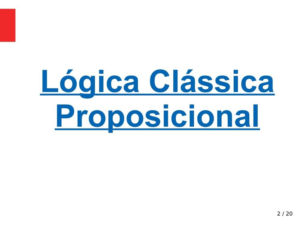 2 / 20 Lógica Clássica Proposicional