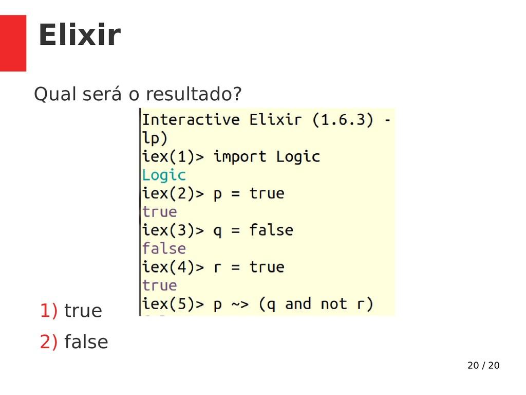 20 / 20 Elixir Qual será o resultado? 1) true 2...