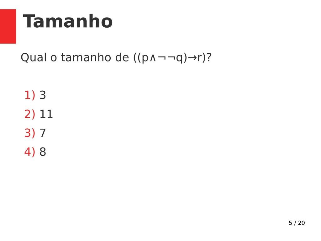 5 / 20 Tamanho Qual o tamanho de ((p∧¬¬q)→r)? 1...