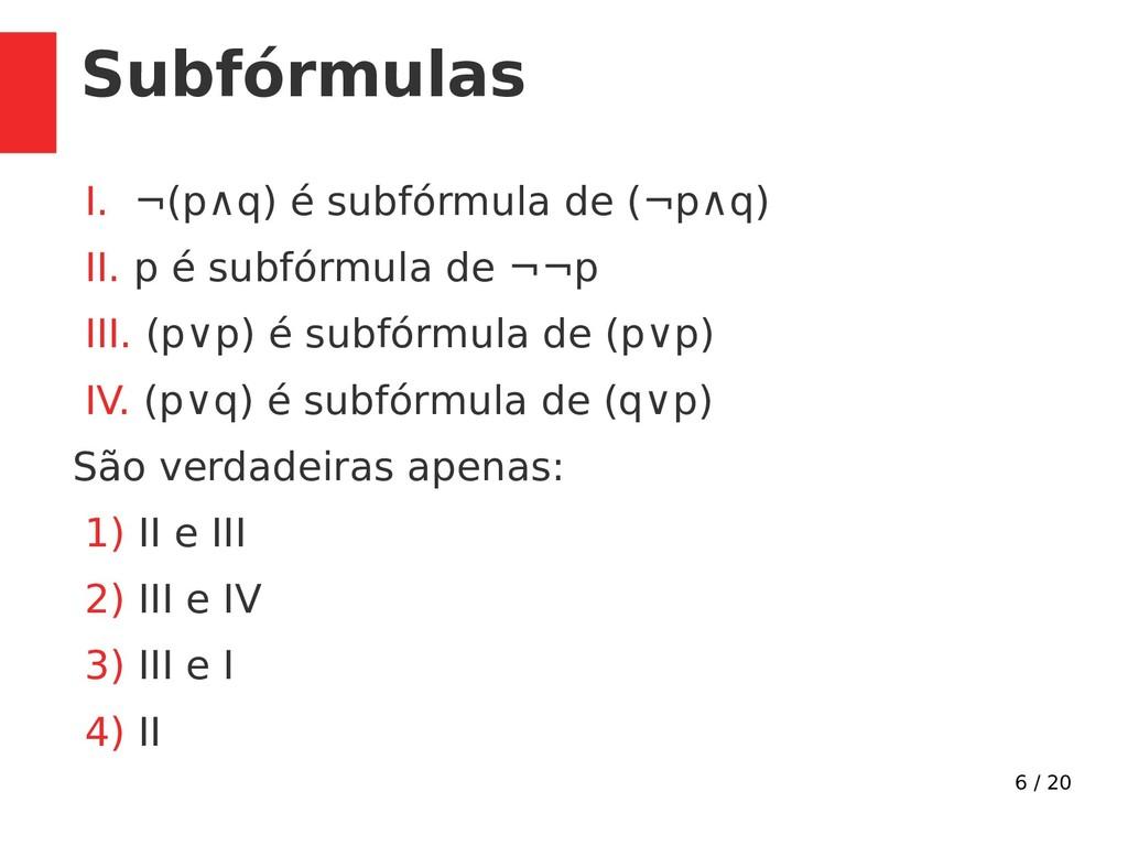 6 / 20 Subfórmulas I. ¬(p∧q) é subfórmula de (¬...