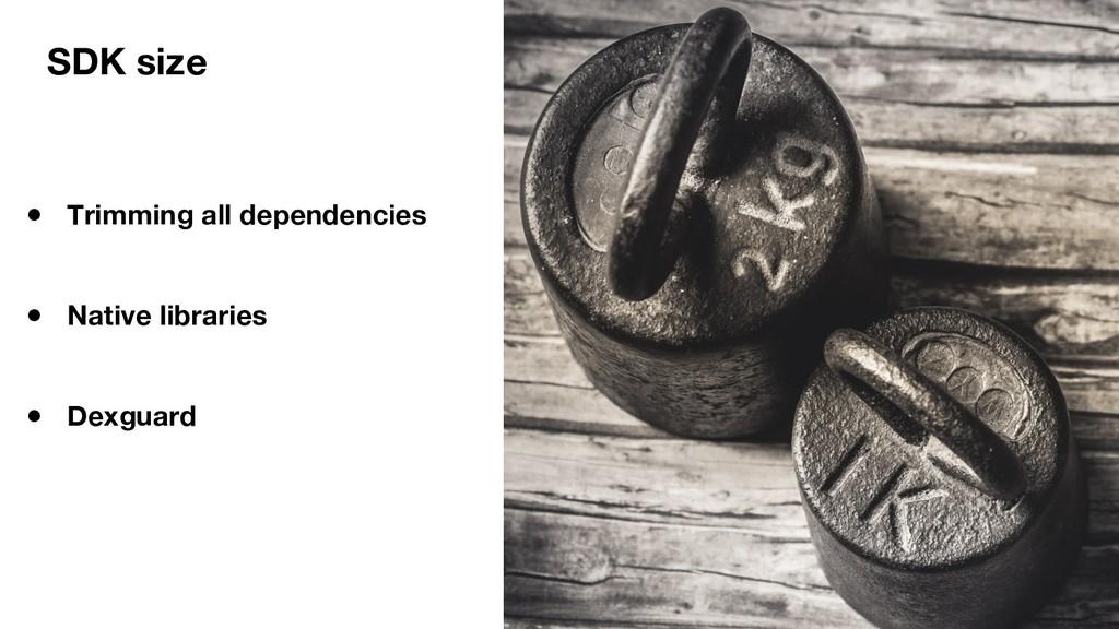 SDK size ● Trimming all dependencies ● Native l...