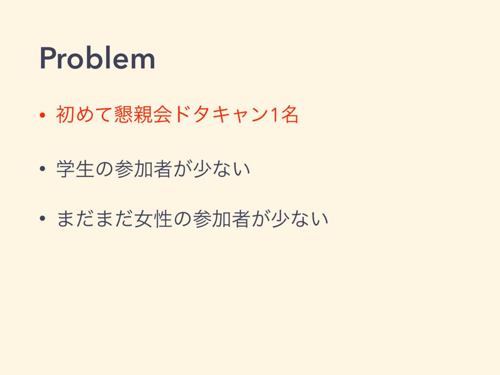Problem • ॳΊͯ࠙ձυλΩϟϯ1໊ • ֶੜͷՃऀ͕গͳ͍ • ·ͩ·ͩঁੑͷ...