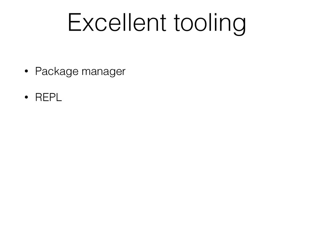 Excellent tooling • Package manager • REPL