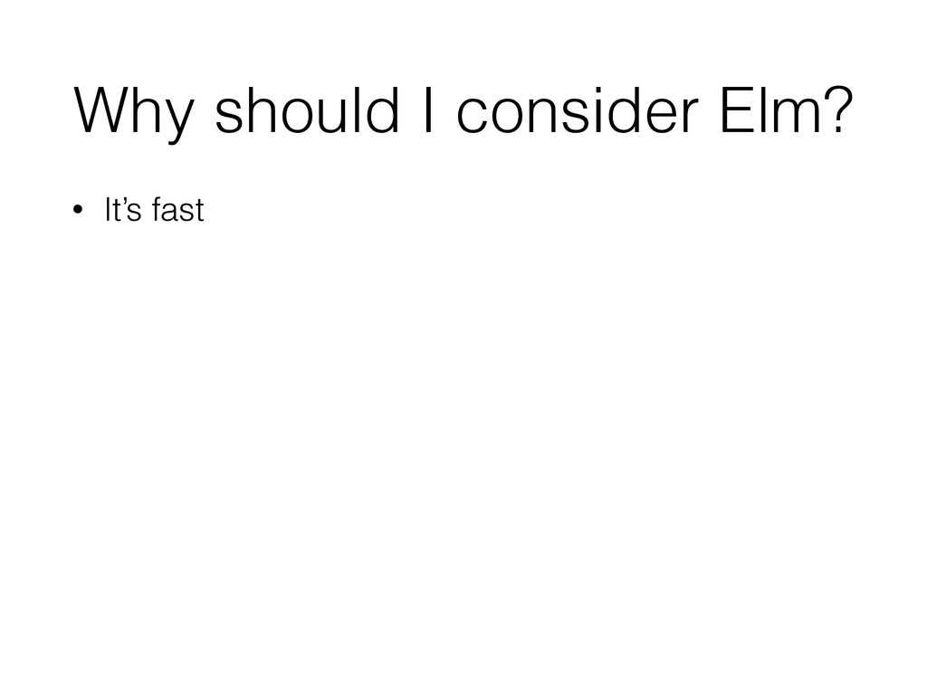 Why should I consider Elm? • It's fast