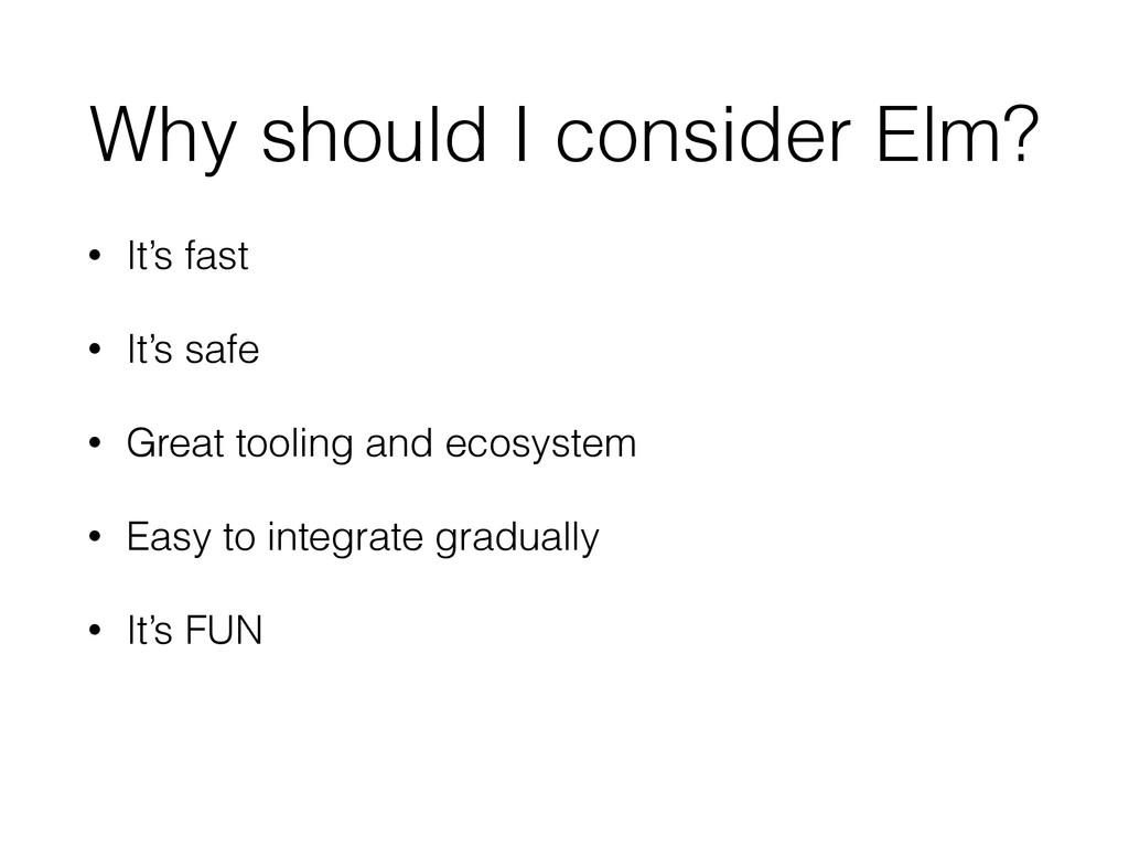 Why should I consider Elm? • It's fast • It's s...