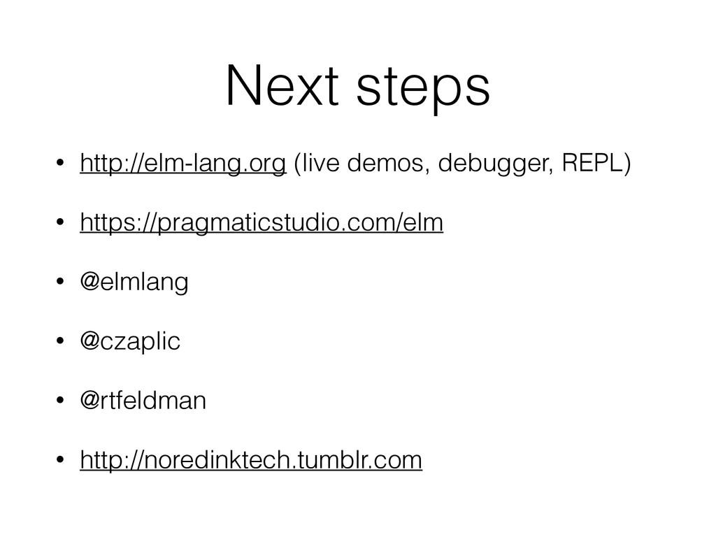 Next steps • http://elm-lang.org (live demos, d...