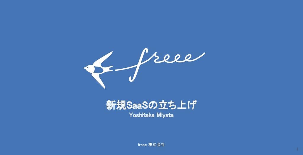 freee 株式会社 新規SaaSの立ち上げ Yoshitaka Miyata 1
