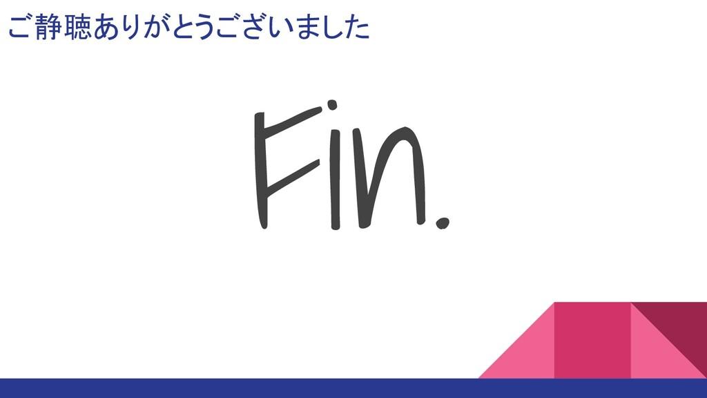 ご静聴ありがとうございました Fin.