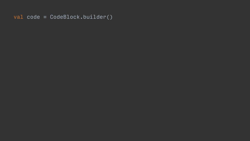 val code = CodeBlock.builder()