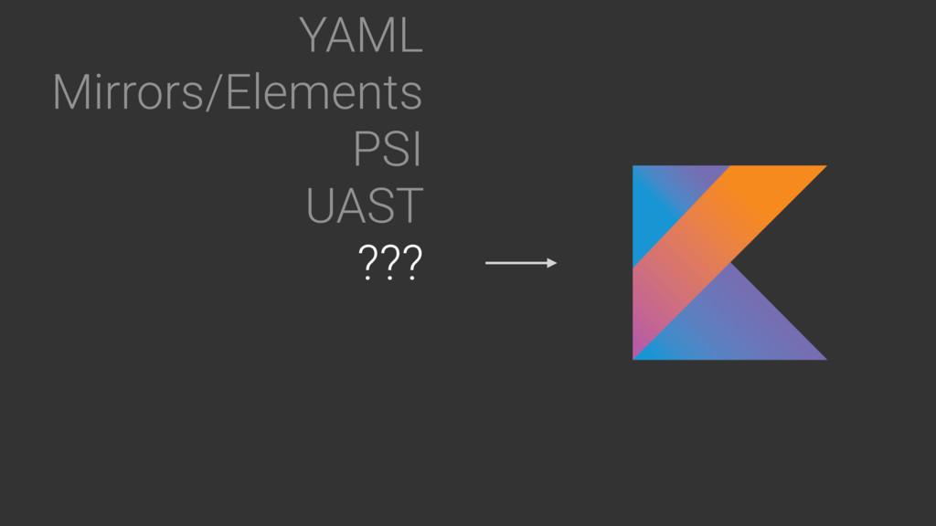 YAML Mirrors/Elements PSI UAST ???