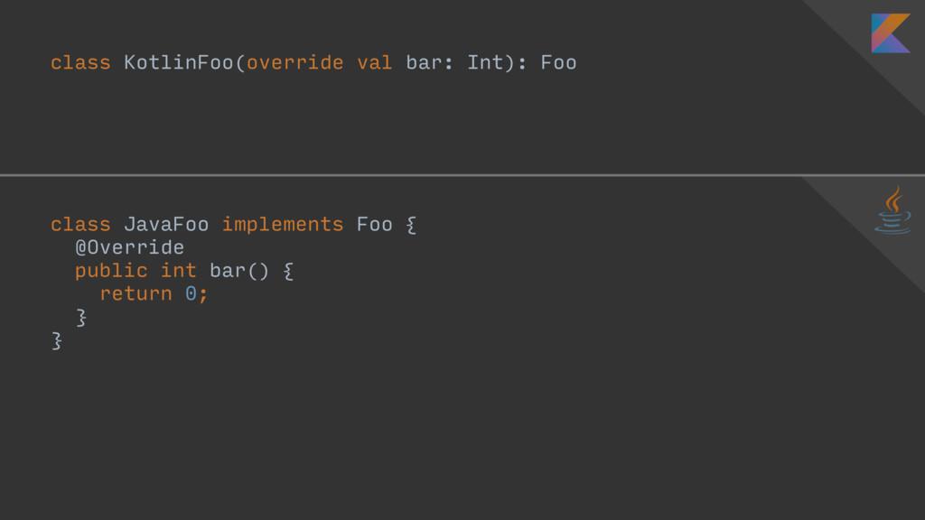 class KotlinFoo(override val bar: Int): Foo  ...