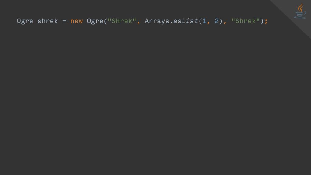 """Ogre shrek = new Ogre(""""Shrek"""", Arrays.asList(1,..."""