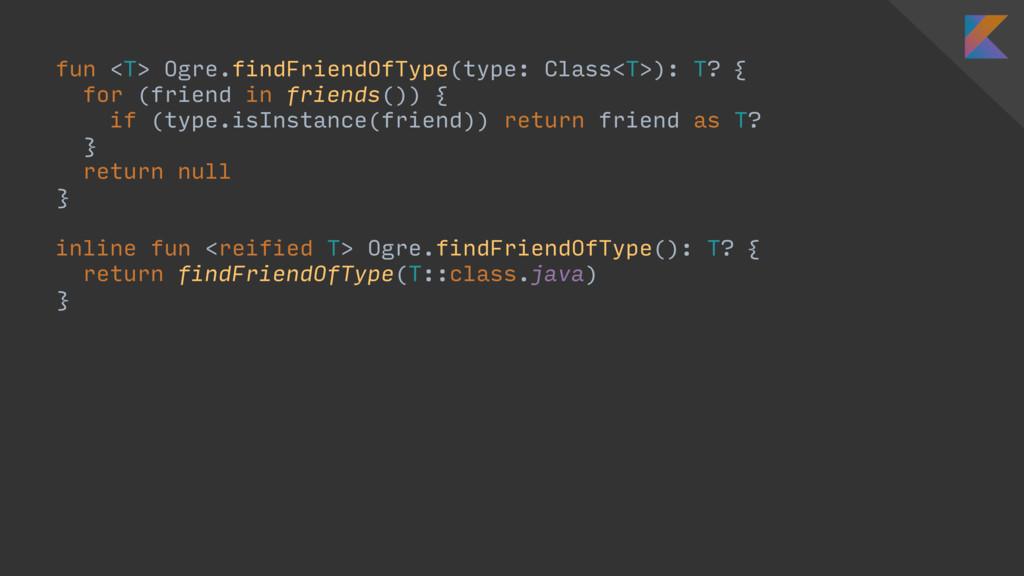 fun <T> Ogre.findFriendOfType(type: Class<T>): ...