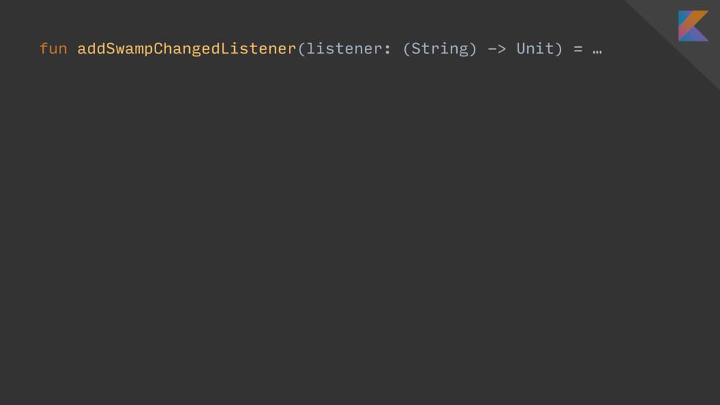 fun addSwampChangedListener(listener: (String) ...