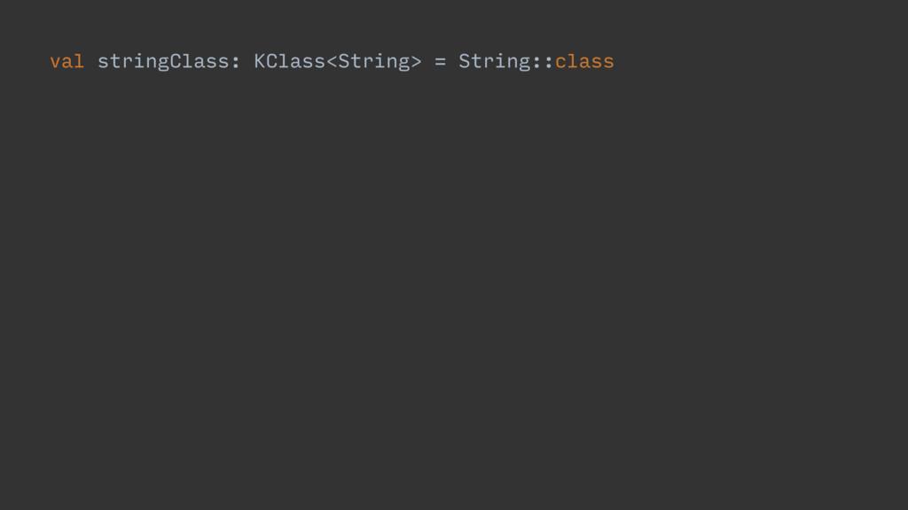 val stringClass: KClass<String> = String::class