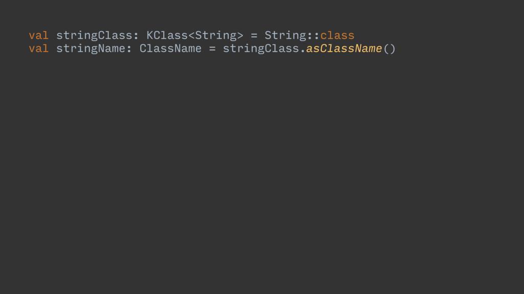 val stringClass: KClass<String> = String::class...