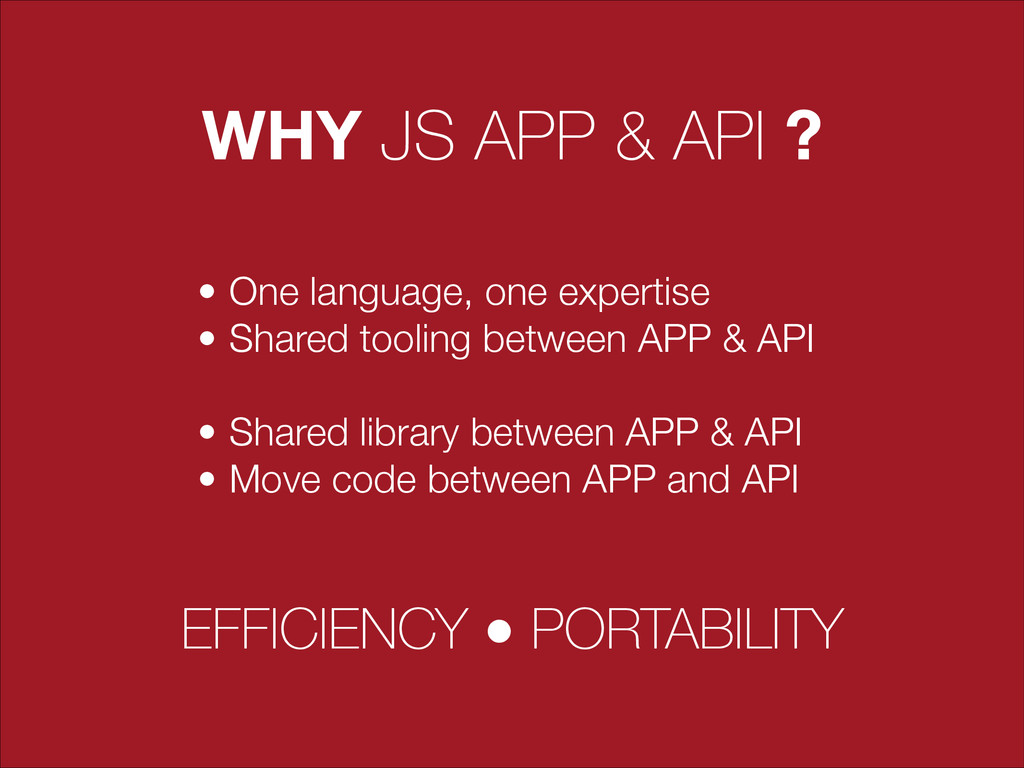 WHY JS APP & API ? • One language, one expertis...