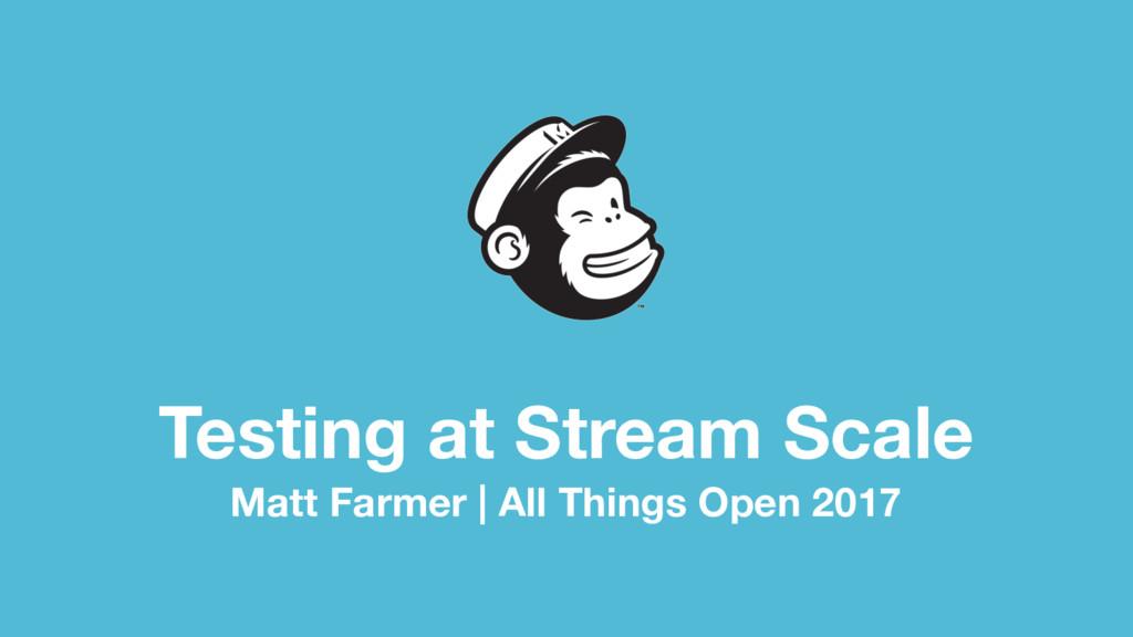 Testing at Stream Scale Matt Farmer | All Thing...