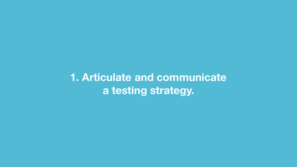 1. Articulate and communicate a testing strate...