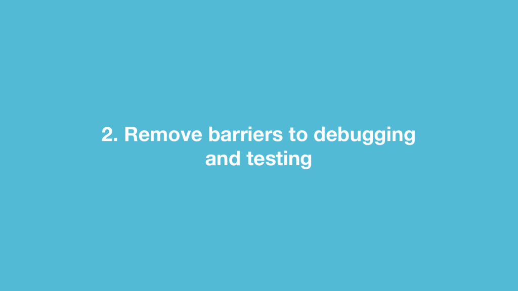2. Remove barriers to debugging and testing