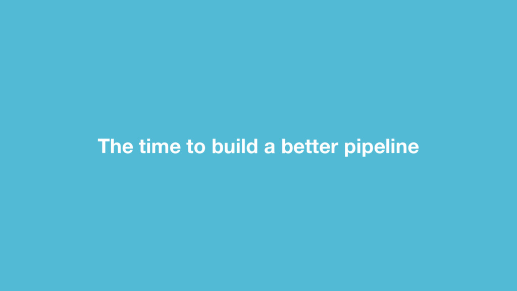 The time to build a better pipeline
