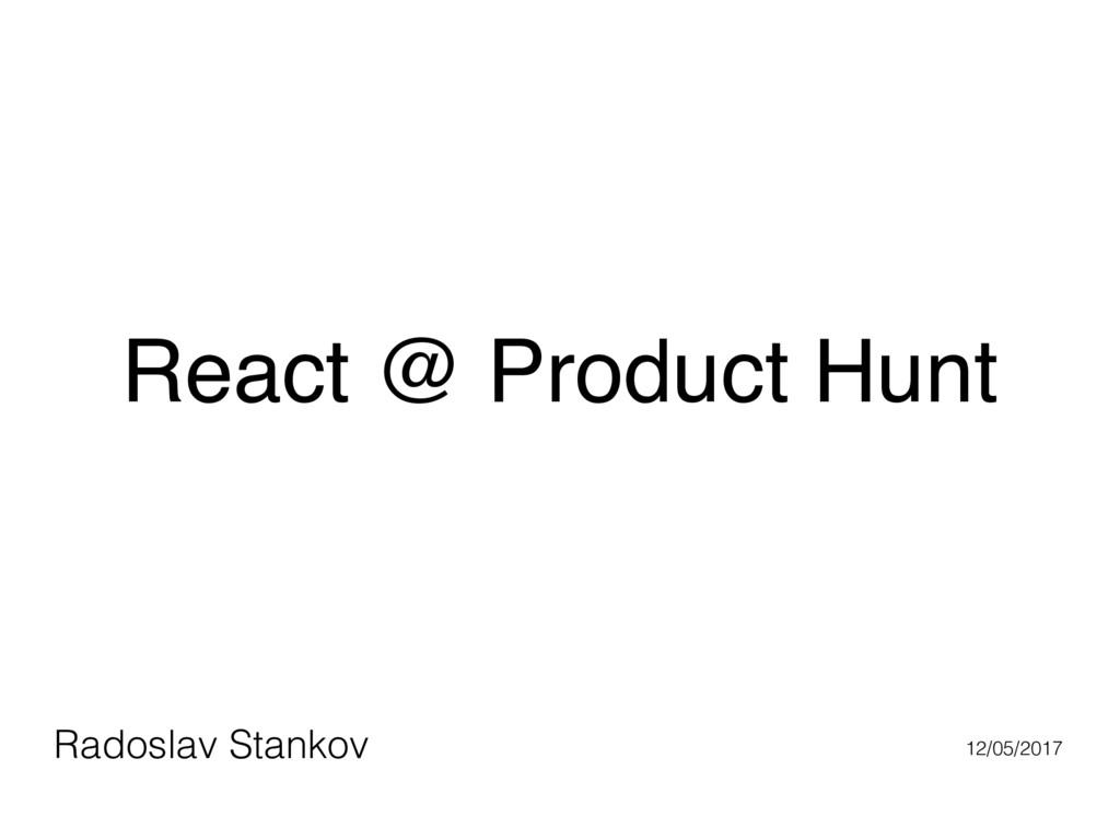 React @ Product Hunt Radoslav Stankov 12/05/2017